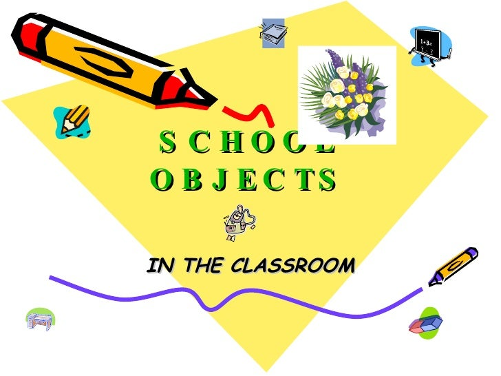 SCHOOL OBJECTS IN THE CLASSROOM