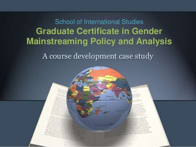 School of International Studies Graduate Certificate in GenderMainstreaming Policy and Analysis   A course development cas...