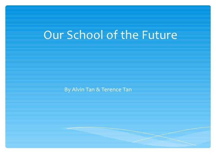 Our School of the Future By Alvin Tan & Terence Tan