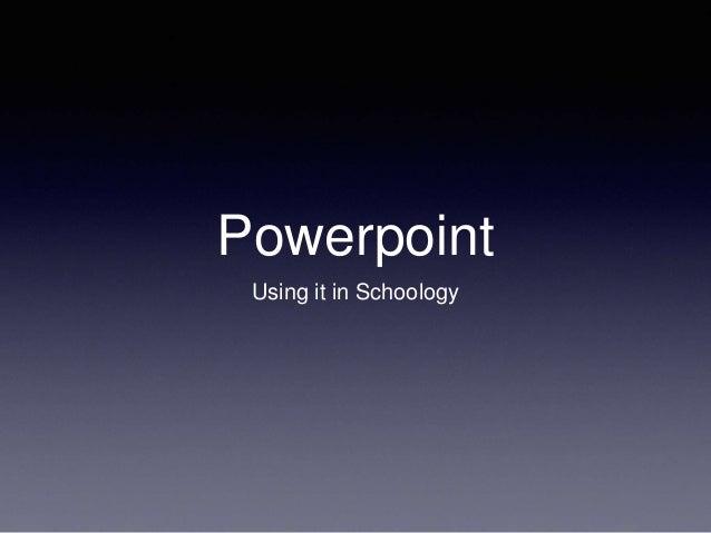 Powerpoint Using it in Schoology