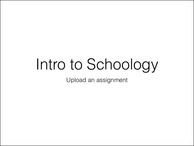 Intro to Schoology Upload an assignment