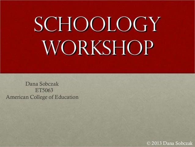 SchoologySchoology WorkshopWorkshop © 2013 Dana Sobczak Dana Sobczak ET5063 American College of Education