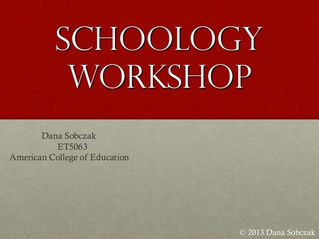 Schoology Workshop © 2013 Dana Sobczak Dana Sobczak ET5063 American College of Education