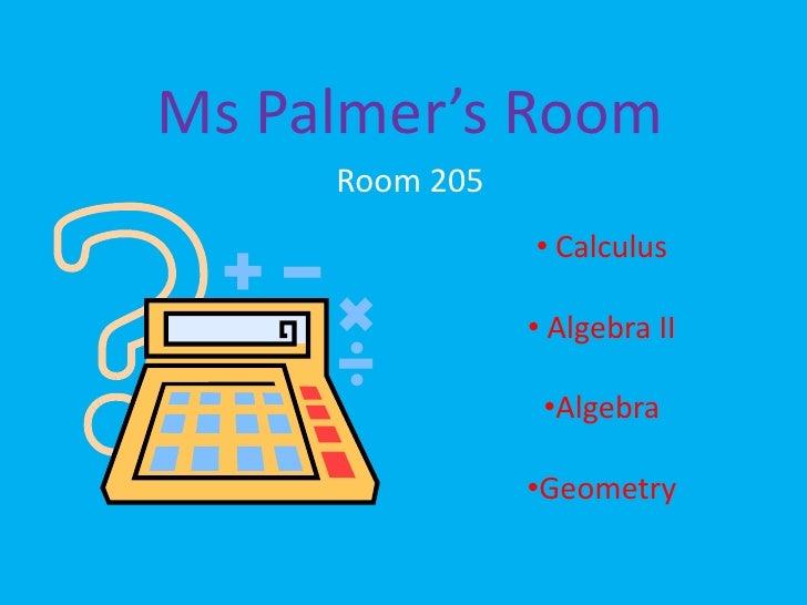 Ms Palmer's Room<br />Room 205<br /><ul><li> Calculus