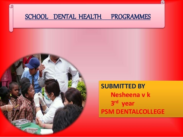SUBMITTED BY Nesheena v k 3rd year PSM DENTALCOLLEGE SCHOOL DENTAL HEALTH PROGRAMMES