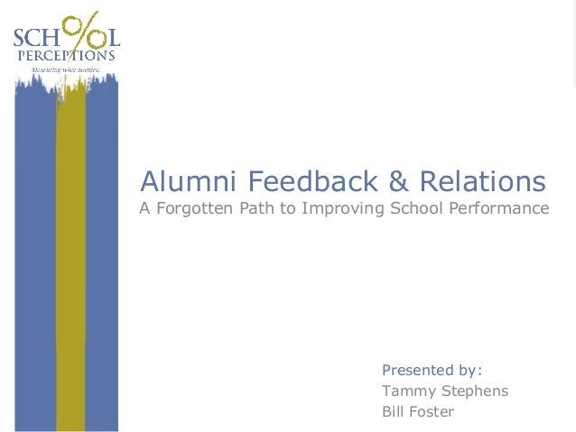 AlumniFeedback&Relations AForgottenPathtoImprovingSchoolPerformance Presentedby: TammyStephens BillFoster