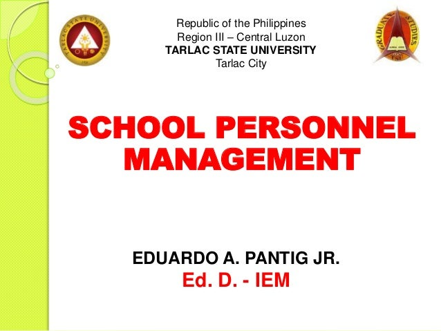 SCHOOL PERSONNEL MANAGEMENT Republic of the Philippines Region III – Central Luzon TARLAC STATE UNIVERSITY Tarlac City EDU...
