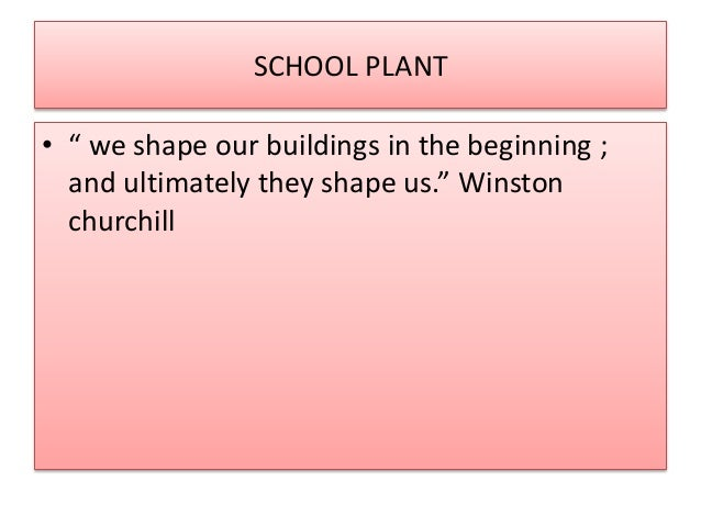 """SCHOOL PLANT  • """" we shape our buildings in the beginning ;  and ultimately they shape us."""" Winston  churchill"""
