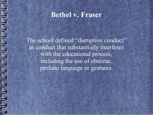 bethel v fraser Bethel school district no v fraser (403 ) - jeff held firm convictions matthew fraser was a student with an outstanding academic record at bethel high school at a school assembly in april 1983, fraser delivered a brief speech nominating a fellow student for office the speech contained words which might have had a double meaning, with the.