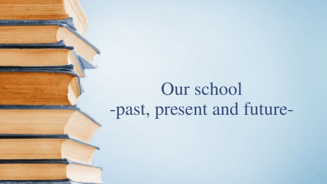 Our school -past, present and future-