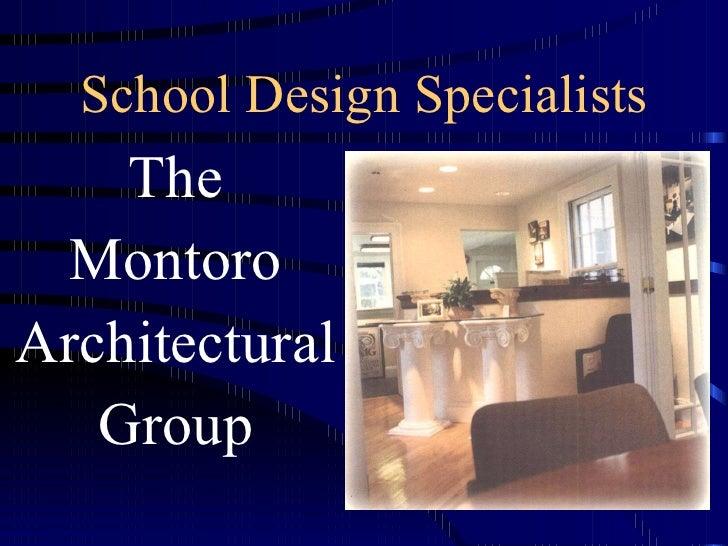 School Design Specialists <ul><li>The </li></ul><ul><li>Montoro </li></ul><ul><li>Architectural </li></ul><ul><li>Group </...