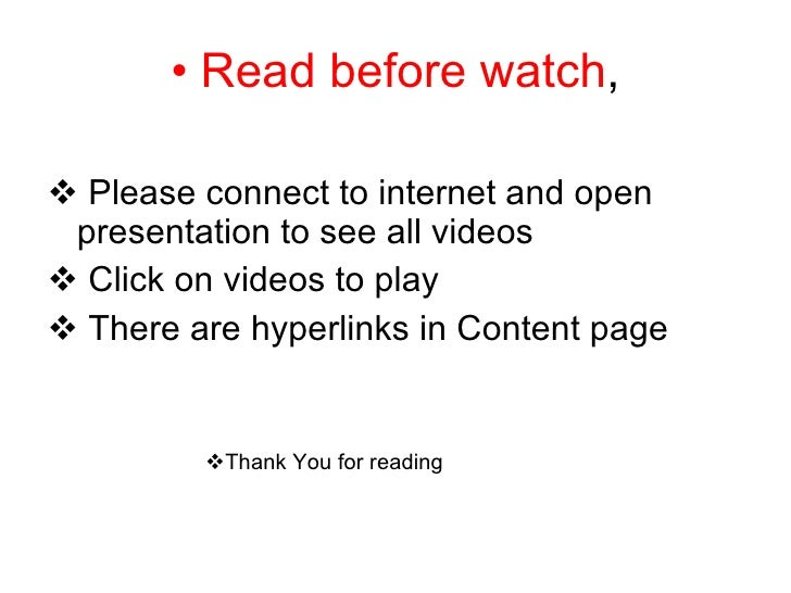 <ul><li>Read before watch , </li></ul><ul><li>Please connect to internet and open  presentation to see all videos </li></u...