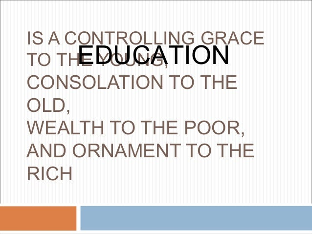 IS A CONTROLLING GRACE      EDUCATIONTO THE YOUNG,CONSOLATION TO THEOLD,WEALTH TO THE POOR,AND ORNAMENT TO THERICH