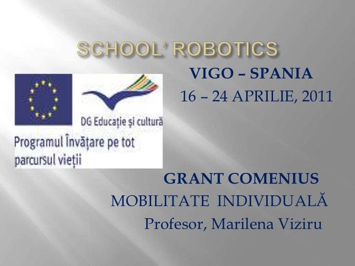 SCHOOL' ROBOTICS<br />VIGO – SPANIA<br />16 – 24 APRILIE, 2011<br />GRANT COMENIUS <br />MOBILITATEINDIVIDUALĂ<br />      ...