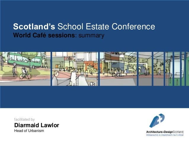 Scotland's School Estate Conference World Café sessions: summary  facilitated by  Diarmaid Lawlor Head of Urbanism