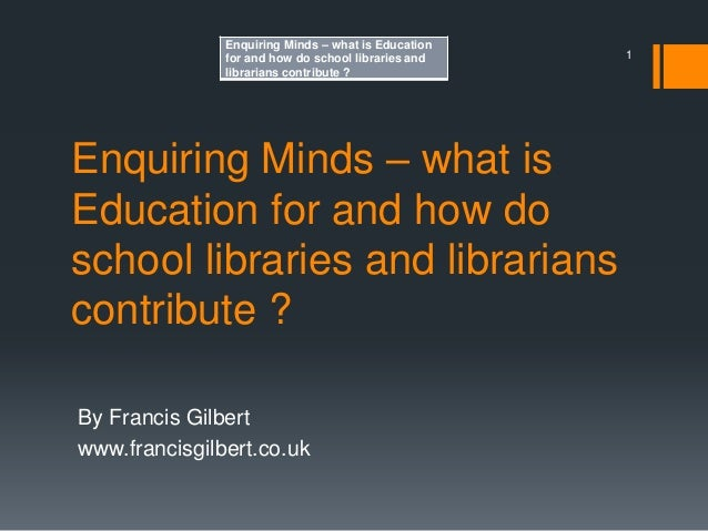 Enquiring Minds – what is Education for and how do school libraries and librarians contribute ? By Francis Gilbert www.fra...