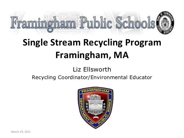 Single Stream Recycling Program Framingham, MA Liz Ellsworth Recycling Coordinator/Environmental Educator March 29, 2011