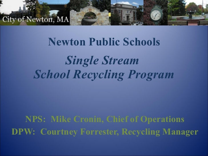 Newton Public Schools   Single Stream  School Recycling Program NPS:  Mike Cronin, Chief of Operations DPW:  Courtney Forr...