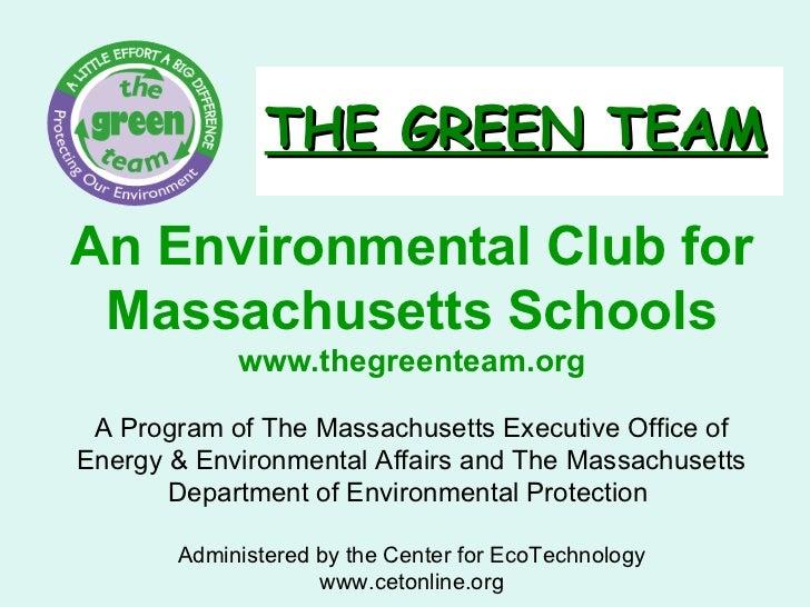 THE GREEN TEAM An Environmental Club for Massachusetts Schools www.thegreenteam.org A Program of The Massachusetts Executi...