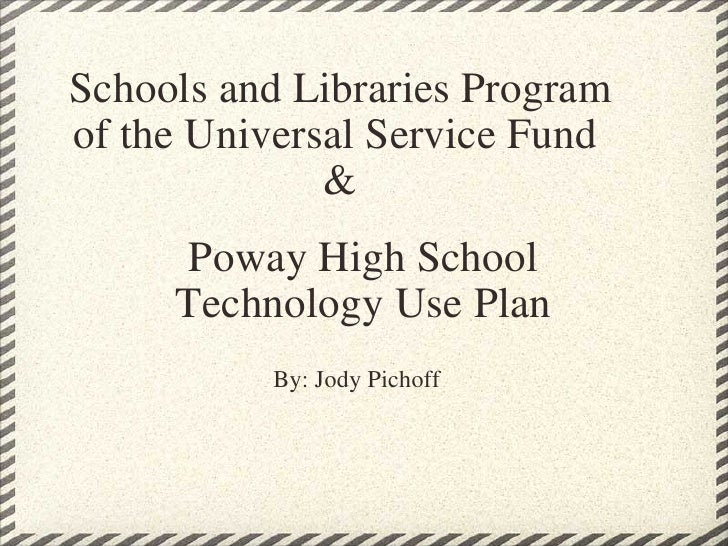 Schools and Libraries Program of the Universal Service Fund & Poway High School Technology Use Plan By: Jody Pichoff