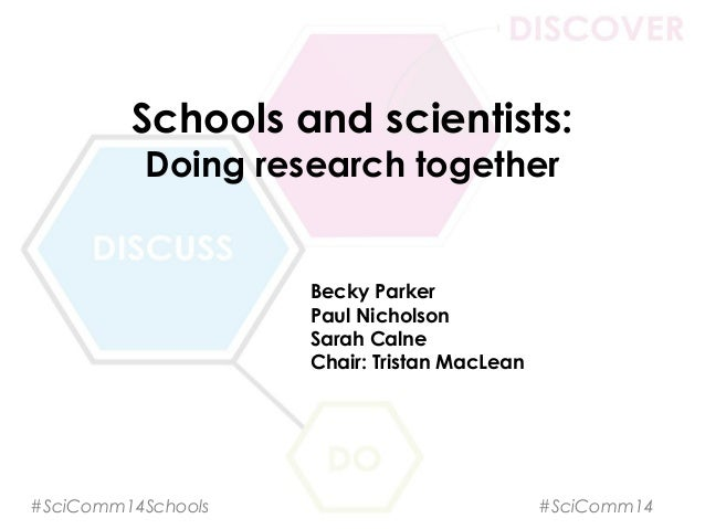 Schools and scientists: Doing research together Becky Parker Paul Nicholson Sarah Calne Chair: Tristan MacLean #SciComm14S...
