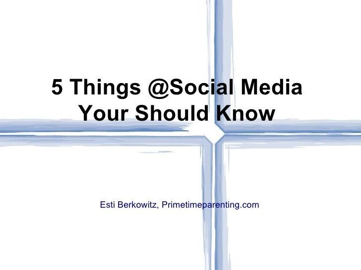 <ul>Esti Berkowitz, Primetimeparenting.com </ul>5 Things @Social Media Your Should Know