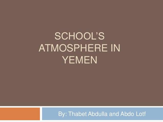 SCHOOL'S ATMOSPHERE IN YEMEN By: Thabet Abdulla and Abdo Lotf