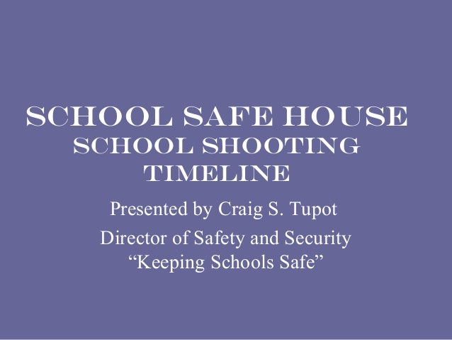 """SCHOOL SAFE HOUSE  School Shooting      Timeline    Presented by Craig S. Tupot   Director of Safety and Security      """"Ke..."""