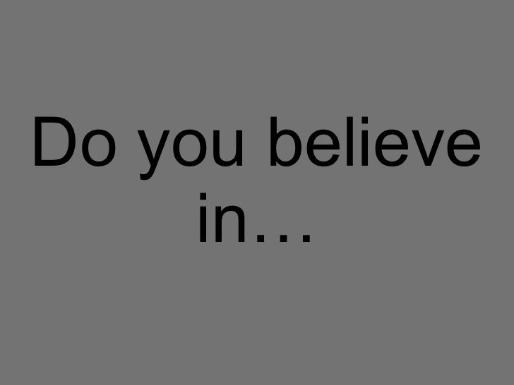 Do you believe in …