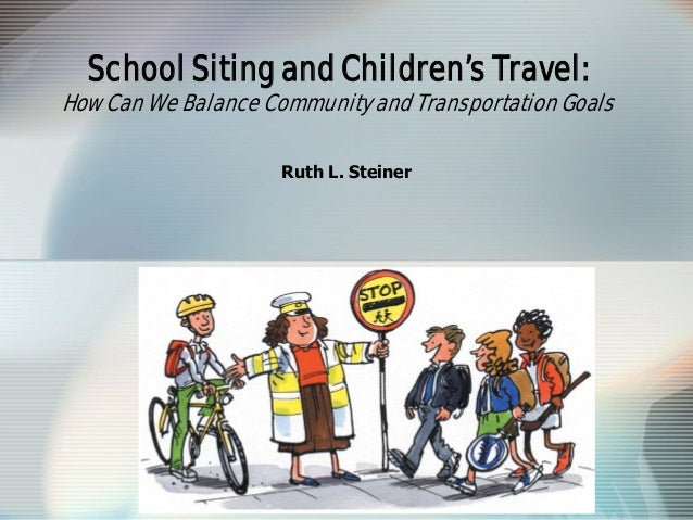 School Siting and Children's Travel: How Can We Balance Community and Transportation Goals Ruth L. Steiner