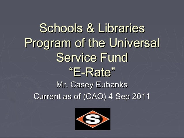 """Schools & LibrariesProgram of the Universal     Service Fund       """"E-Rate""""       Mr. Casey Eubanks Current as of (CAO) 4 ..."""