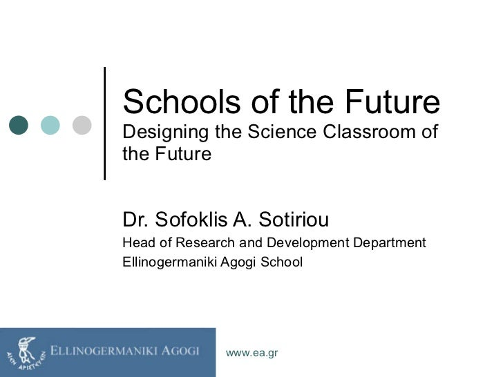 Schools of the Future Designing the Science Classroom of the Future Dr. Sofoklis A. Sotiriou Head of Research and Developm...