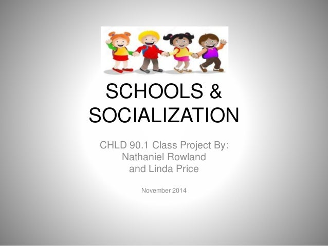 SCHOOLS & SOCIALIZATION CHLD 90.1 Class Project By: Nathaniel Rowland and Linda Price November 2014