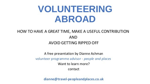 VOLUNTEERING ABROAD HOW TO HAVE A GREAT TIME, MAKE A USEFUL CONTRIBUTION AND AVOID GETTING RIPPED OFF A free presentation ...