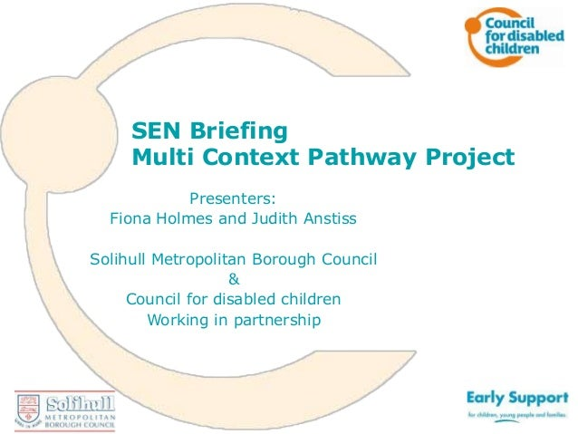 SEN Briefing Multi Context Pathway Project Presenters: Fiona Holmes and Judith Anstiss Solihull Metropolitan Borough Counc...