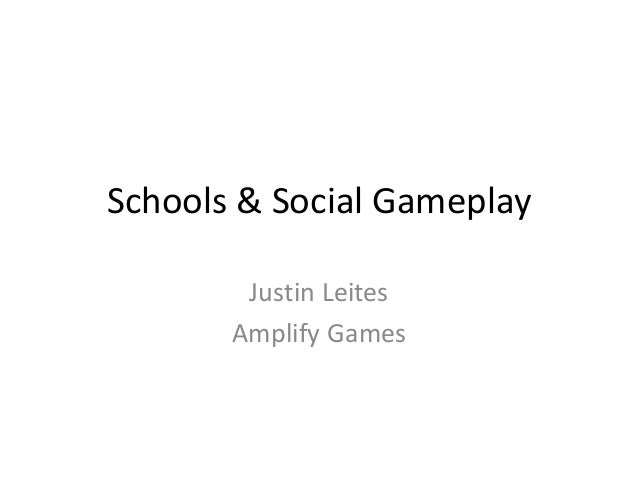 Schools & Social Gameplay Justin Leites Amplify Games