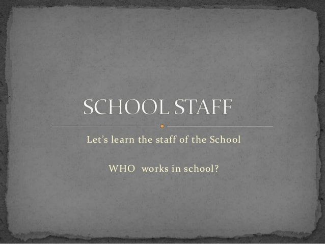 Let's learn the staff of the School    WHO works in school?