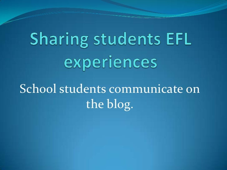 Sharingstudents EFL experiences<br />School students communicate on the blog.<br />