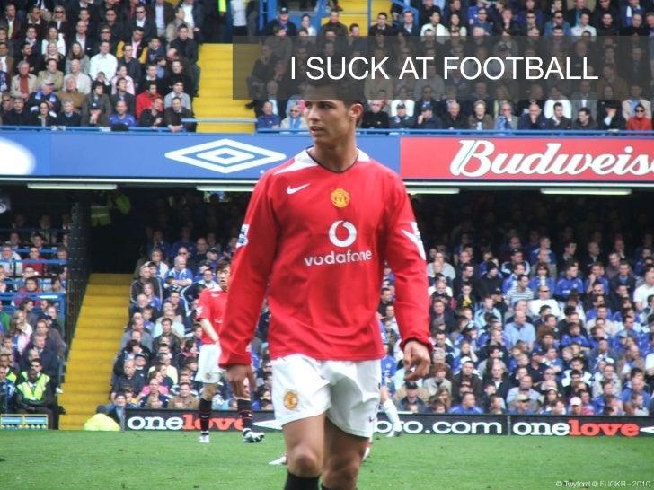 I SUCK AT FOOTBALL               © Twyford @ FLICKR - 2010