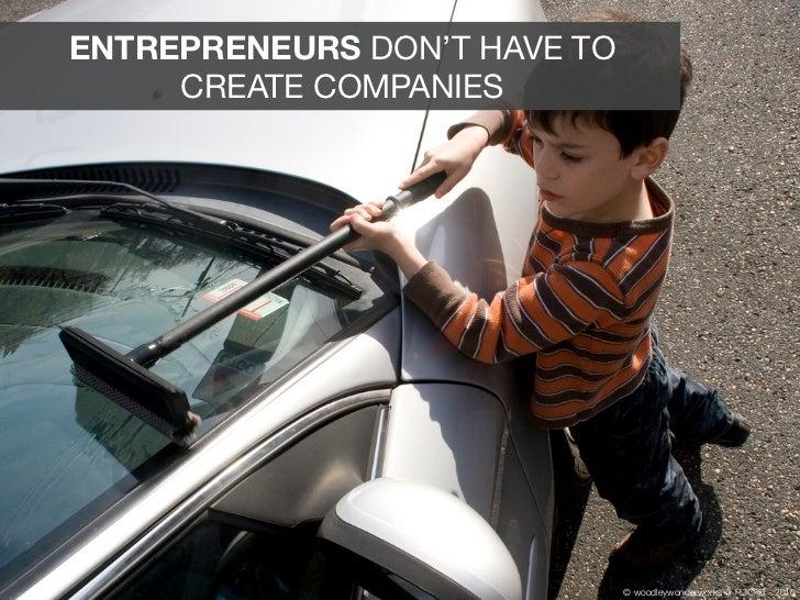 ENTREPRENEURS DON'T HAVE TO     CREATE COMPANIES                              © woodleywonderworks @ FLICKR - 2010
