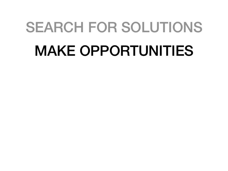 SEARCH FOR SOLUTIONS MAKE OPPORTUNITIES