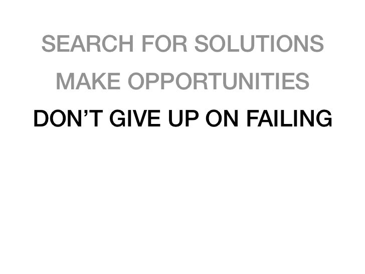 SEARCH FOR SOLUTIONS MAKE OPPORTUNITIESDON'T GIVE UP ON FAILING