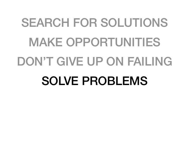 SEARCH FOR SOLUTIONS MAKE OPPORTUNITIESDON'T GIVE UP ON FAILING   SOLVE PROBLEMS