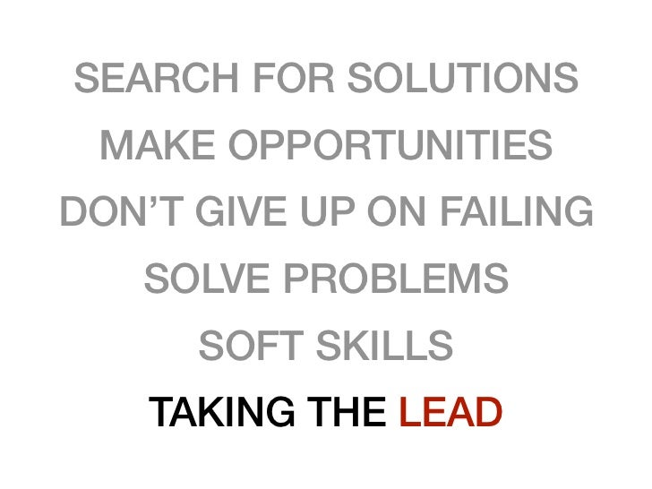 SEARCH FOR SOLUTIONS MAKE OPPORTUNITIESDON'T GIVE UP ON FAILING   SOLVE PROBLEMS      SOFT SKILLS    TAKING THE LEAD