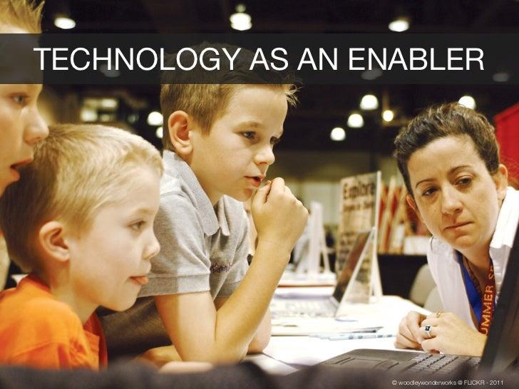 TECHNOLOGY AS AN ENABLER                   © woodleywonderworks @ FLICKR - 2011