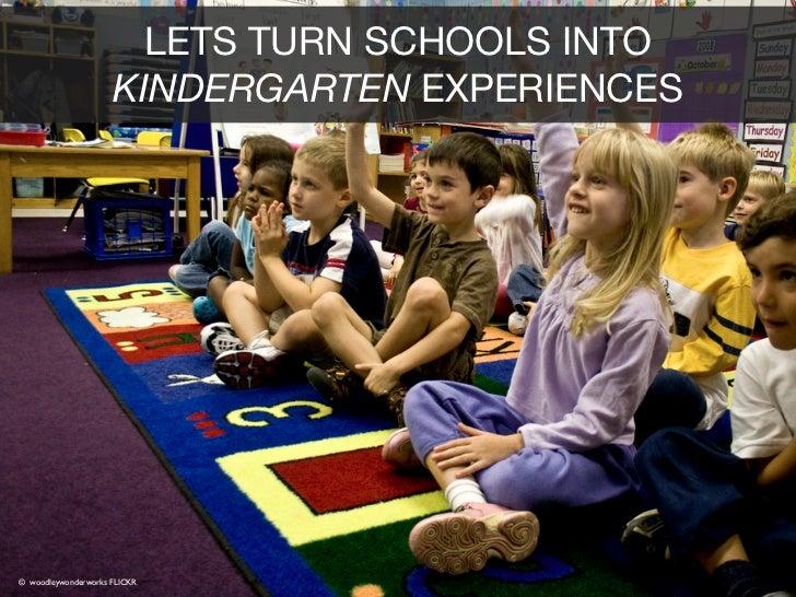 LETS TURN SCHOOLS INTO                     KINDERGARTEN EXPERIENCES© woodleywonderworks FLICKR© Chris Owens @ FLICKR