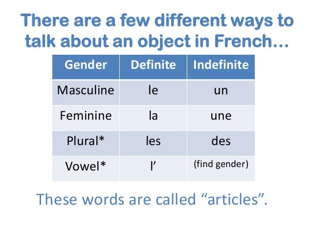 There are a few different ways to talk about an object in French… Gender  Definite  Indefinite  Masculine  le  un  Feminin...