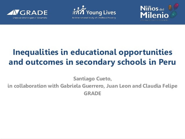Inequalities in educational opportunities and outcomes in secondary schools in Peru Santiago Cueto, in collaboration with ...