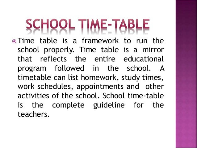  Time table is a framework to run the school properly. Time table is a mirror that reflects the entire educational progra...