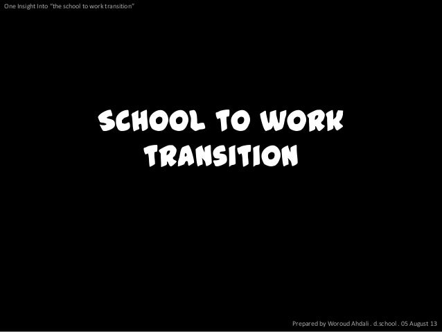 "School to work transition Prepared by Woroud Ahdali . d.school . 05 August 13 One Insight Into ""the school to work transit..."